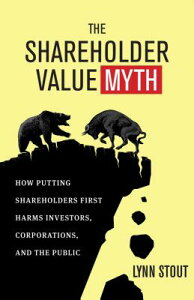 The Shareholder Value Myth: How Putting Shareholders First Harms Investors, Corporations, and the Pu SHAREHOLDER VALUE MYTH [ Lynn Stout ]