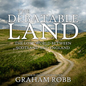 The Debatable Land: The Lost World Between Scotland and England DEBATABLE LAND D [ Graham Robb ]