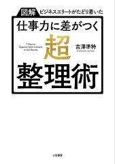 「【図解】ビジネスエリートがたどり着いた 仕事力に差がつく「超・整理術」」吉澤 準特