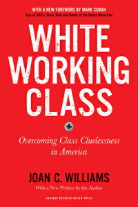 White Working Class, with a New Foreword by Mark Cuban and a New Preface by the Author: Overcoming C WHITE WORKING CLASS W/A NEW FO [ Joan C. Williams ]