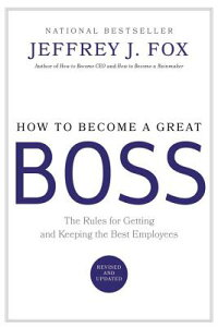How to Become a Great Boss: The Rules for Getting and Keeping the Best Employees HT BECOME A GRT BOSS [ Jeffrey J. Fox ]