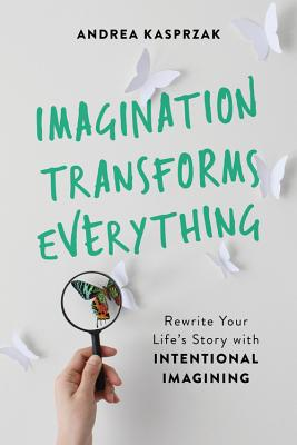 Imagination Transforms Everything: Rewrite Your Life's Story with