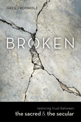 Broken: Restoring Trust Between the Sacred & the Secular BROKEN [ Greg Fromholz ]