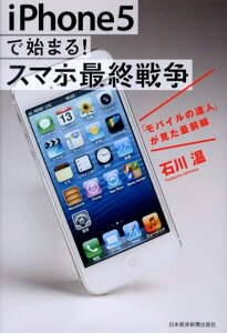【送料無料】iPhone5で始まる! スマホ最終戦争 [ 石川温 ]