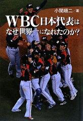 【送料無料】WBC日本代表はなぜ世界一になれたのか? [ 小関順二 ]