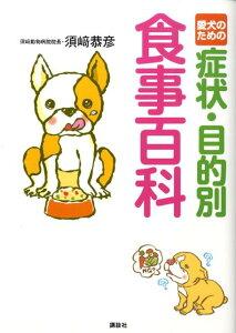 【楽天ブックスならいつでも送料無料】愛犬のための症状・目的別食事百科 [ 須崎恭彦 ]