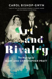 Art and Rivalry: The Marriage of Mary and Christopher Pratt ART & RIVALRY [ Carol Bishop-Gwyn ]
