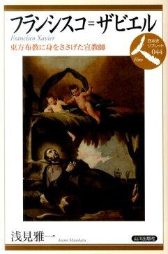 フランシスコ=ザビエル 東方布教に身をささげた宣教師 (日本史リブレット) [ 浅見雅一 ]