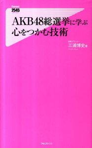 【送料無料】AKB48総選挙に学ぶ心をつかむ技術 [ 三浦博史 ]