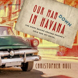 Our Man Down in Havana: The Story Behind Graham Greene's Cold War Spy Novel OUR MAN DOWN IN HAVANA D [ Christopher Hull ]