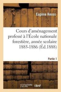 Cours D'Amenagement Professe A L'Ecole Nationale Forestiere, Annee Scolaire 1885-1886, Partie 1: 1er FRE-COURS DAMENAGEMENT PROFESS (Sciences) [ Reuss-E ]