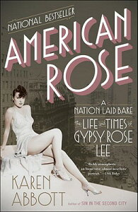 American Rose: A Nation Laid Bare: The Life and Times of Gypsy Rose Lee AMER ROSE [ Karen Abbott ]