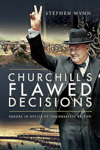 Churchill's Flawed Decisions: Errors in Office of the Greatest Briton CHURCHILLS FLAWED DECISIONS [ Stephen Wynn ]