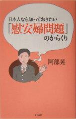 【送料無料】日本人なら知っておきたい「慰安婦問題」のからくり [ 阿部 晃 ]