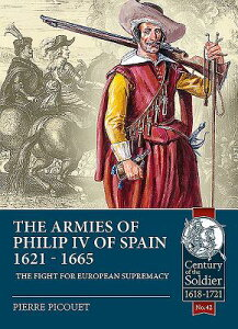 The Armies of Philip IV of Spain 1621 - 1665: The Fight for European Supremacy ARMIES OF PHILIP IV OF SPAIN 1 (Century of the Soldier) [ Pierre Picouet ]