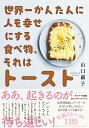 【楽天ブックス限定特典】世界一かんたんに人を幸せにする食べ物、それはトースト(限定DL特典(レシピPDF)) [ 山口繭子 ]