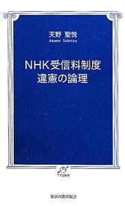 【送料無料】NHK受信料制度違憲の論理 [ 天野聖悦 ]