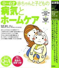 【楽天ブックスならいつでも送料無料】赤ちゃんと子どもの病気とホームケア [ 加部一彦 ]