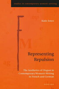 Representing Repulsion: The Aesthetics of Disgust in Contemporary Women's Writing in French and Germ REPRESENTING REPULSION (Studies in Contemporary Women's Writing) [ Katie Jones ]