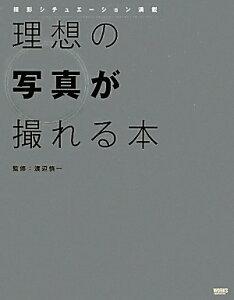 【送料無料】理想の写真が撮れる本 [ 渡辺慎一 ]