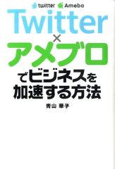 【楽天ブックスならいつでも送料無料】Twitter×アメブロでビジネスを加速する方法 [ 青山華子 ]