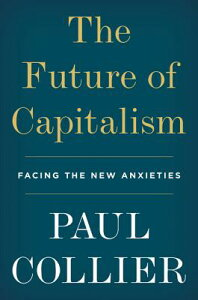 The Future of Capitalism: Facing the New Anxieties FUTURE OF CAPITALISM [ Paul Collier ]
