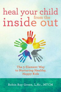 Heal Your Child from the Inside Out: The 5-Element Way to Nurturing Healthy, Happy Kids HEAL YOUR CHILD FROM THE INSID [ Robin Ray Green ]