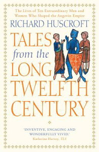 Tales from the Long Twelfth Century: The Rise and Fall of the Angevin Empire TALES FROM THE LONG 12TH CENTU [ Richard Huscroft ]