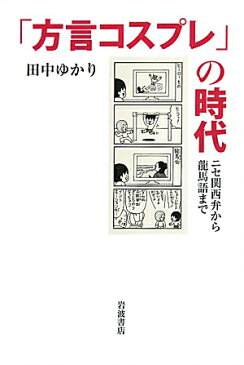 「方言コスプレ」の時代 ニセ関西弁から龍馬語まで [ 田中ゆかり ]