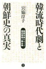 【楽天ブックスならいつでも送料無料】韓流時代劇と朝鮮史の真実 [ 宮脇淳子 ]