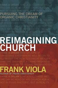 Reimagining Church: Pursuing the Dream of Organic Christianity REIMAGINING CHURCH [ Frank Viola ]