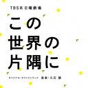 TBS系 日曜劇場「この世界の片隅に」オリジナル・サウンドトラック [ 久石譲 ]