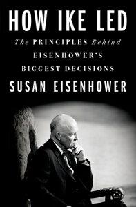 How Ike Led: The Principles Behind Eisenhower's Biggest Decisions HOW IKE LED [ Susan Eisenhower ]