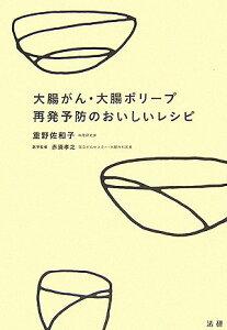 【送料無料】大腸がん・大腸ポリープ再発予防のおいしいレシピ [ 重野佐和子 ]