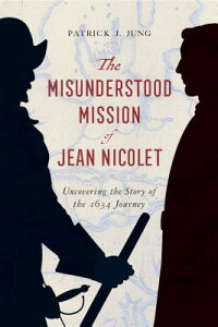 The Misunderstood Mission of Jean Nicolet: Uncovering the Story of the 1634 Journey MISUNDERSTOOD MISSION OF JEAN [ Patrick J. Jung ]