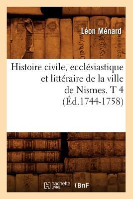 Histoire Civile, Ecclesiastique Et Litteraire de La Ville de Nismes. T 4 (Ed.1744-1758) FRE-HISTOIRE CIVILE ECCLESIAST (Histoire) [ Leon Menard ]