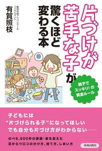 【送料無料】「片づけが苦手な子」が驚くほど変わる本 [ 有賀照枝 ]
