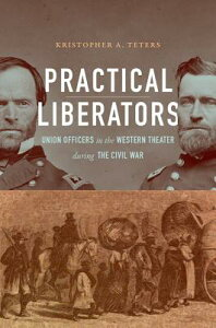 Practical Liberators: Union Officers in the Western Theater During the Civil War PRAC LIBERATORS (Civil War America) [ Kristopher A. Teters ]
