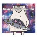 Galaxy of the Tank-top (初回限定盤 CD+DVD)