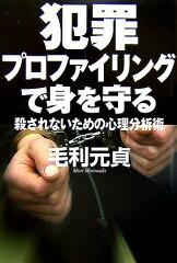 【楽天ブックスなら送料無料】犯罪プロファイリングで身を守る [ 毛利元貞 ]