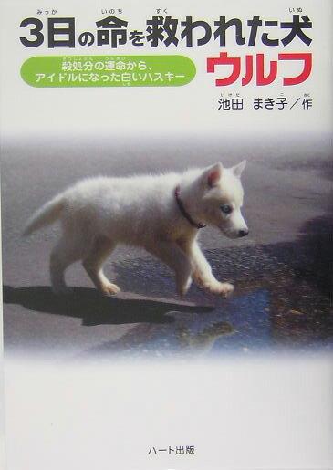 3日の命を救われた犬ウルフ 殺処分の運命から、アイドルになった白いハスキー [ 池田まき子 ]