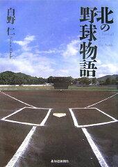 【送料無料】北の野球物語 [ 白野仁 ]