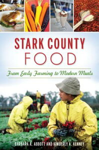 Stark County Food: From Early Farming to Modern Meals STARK COUNTY FOOD [ Barbara A. Abbott ]