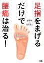【楽天ブックスならいつでも送料無料】足指をまげるだけで腰痛は治る! [ 石井紘人 ]