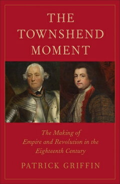 The Townshend Moment: The Making of Empire and Revolution in the Eighteenth Century TOWNSHEND MOMENT (Lewis Walpole Series in Eighteenth-Century Culture and History (Hardcover)) [ Patrick Griffin ]
