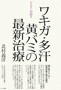 ドクタ-が語るワキガ・多汗・黄バミの最新治療 [ 北村義洋 ]