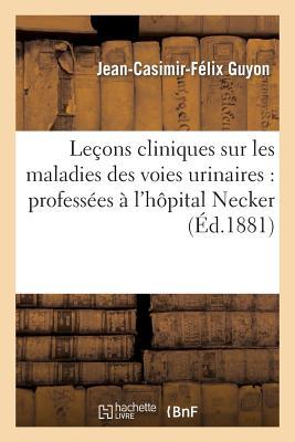 Lecons Cliniques Sur Les Maladies Des Voies Urinaires: Professees A L'Hopital Necker [ Guyon...