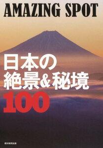 【楽天ブックスならいつでも送料無料】AMAZING SPOT日本の絶景&秘境100 [ 朝日新聞出版 ]