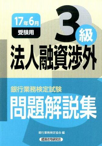 銀行業務検定試験法人融資渉外3級問題解説集(2017年6月受験用) [ 銀行業務検定協会 ]
