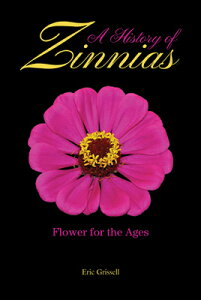 A History of Zinnias: Flower for the Ages HIST OF ZINNIAS [ Eric Grissell ]